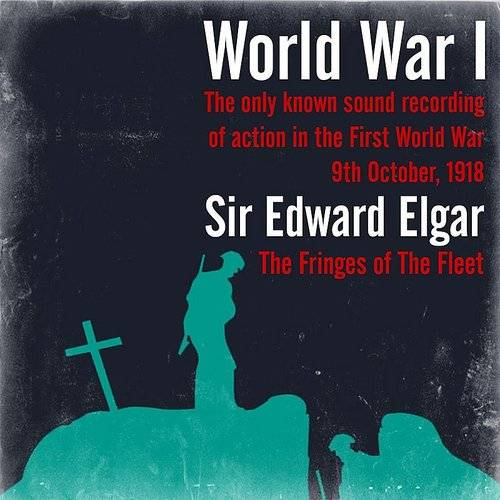 World War I - The Only Known Sound Recording Of Action In The First World War / Sir Edward Elgar: The Fringes Of The Fleet