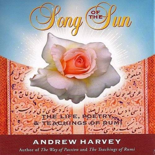 Song Of The Sun: The Life, Poetry, & Teachings Of Rumi