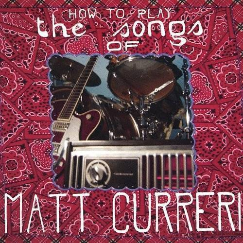 How to Play the Songs of Matt Curreri *