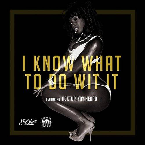 I Know What To Do Wit It (Feat. Acktup & Yay Heard) [Radio Edit] - Single