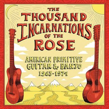 The Thousand Incarnations Of The Rose: American Primitive Guitar & Banjo 1963-1974