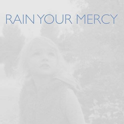 Rain Your Mercy (Rain Down On Me) - Single