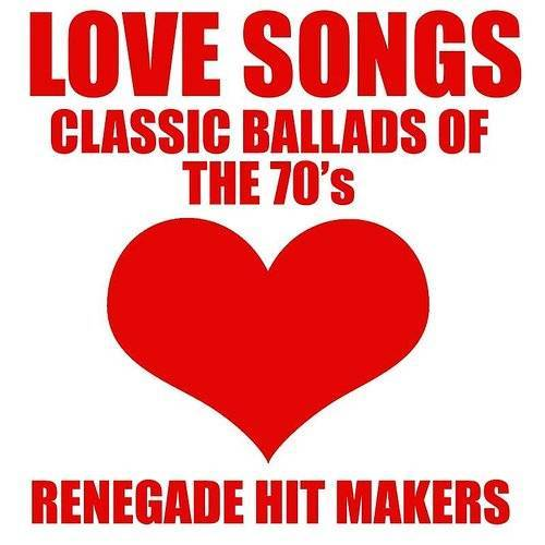 Renegade Hit Makers - Love Songs - Classic Ballads Of The 70's