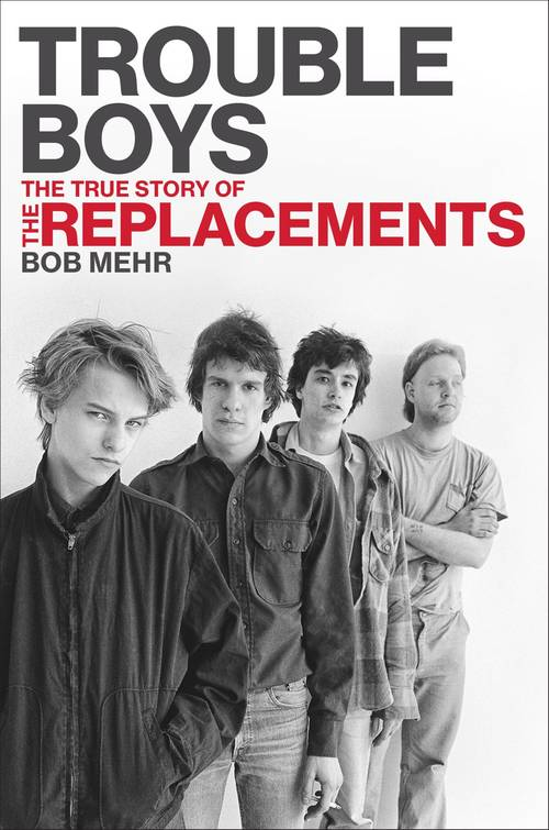 Trouble Boys: The True Story Of The Replacements Book
