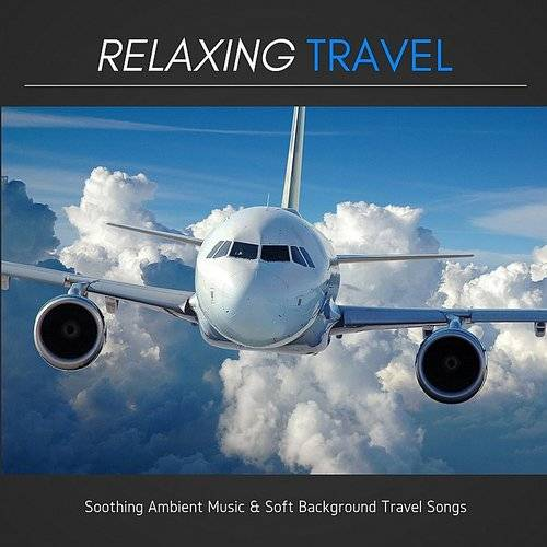 Relaxing Travel - Soothing Ambient Music & Soft Background Travel Songs