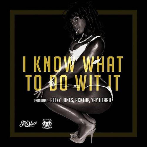 I Know What To Do Wit It (Feat. Geezy Jones, Acktup & Yay Heard) - Single