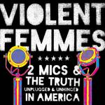 Violent Femmes - Two Mics & The Truth: Unplugged & Unhinged In America