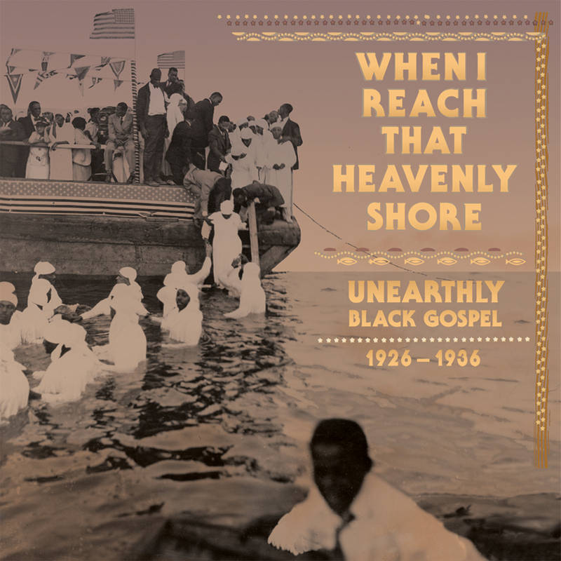VARIOUS ARTISTS WHEN I REACH THAT HEAVENLY SHORE: UNEARTHLY BLACK GOSPEL 1926 1936 WHEN I REACH THAT HEAVENLY SHORE: UNEARTHLY BLACK GOSPEL 1926 1936