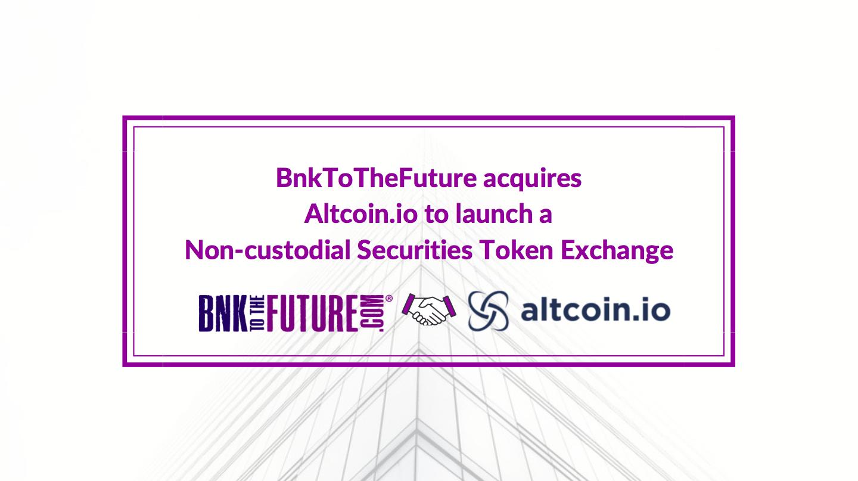 BnkToTheFuture acquires Altcoin.io to launch a Non-custodial Securities Token Exchange