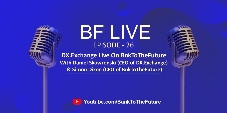 BnkToTheFuture (BF) Live Ep. 26 | CEO of DX.Exchange, Daniel Skowronski talks to Simon Dixon (CEO of BnkToTheFuture)