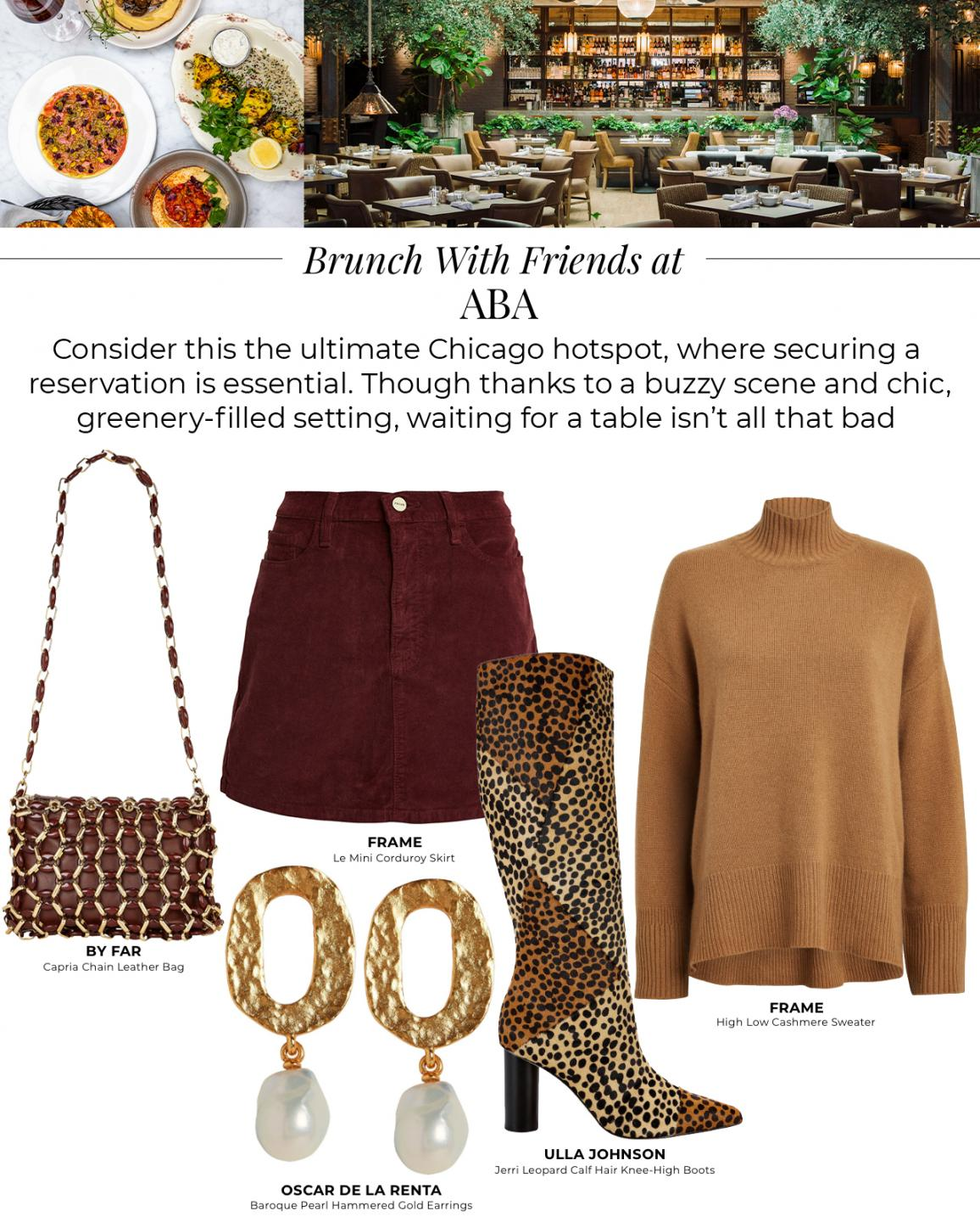 Brunch with friends at Aba. Consider this the ultimate Chicago hotpost, where securing a reservation is essential. Though thanks to the buzzy scene and chic greenery-filled setting, waiting for a table isn't all that bad. Shop By Far Capria Chain Leather Bag, Frame Le Mini Corduroy Skirt, Oscar De La Renta Baroque Pearl Hammered Gold Earrings, Ull Johnson Jerri Leopard Calg Hair Knee-high boots, and Frame High Low Cashmere Sweater