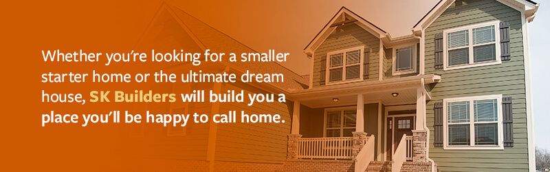 Whether you're looking for a smaller starter home or the ultimate dream house, SK Builders will build you a place you'll be happy to call home.