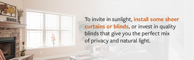 To invite in sunlight, install some sheer curtains or blinds, or invest in quality blinds that give you the perfect mix of privacy and natural light.