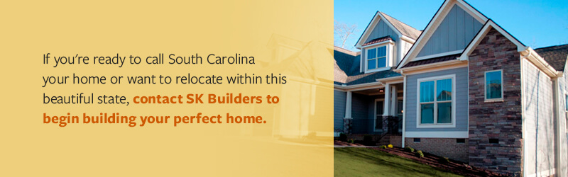 If you're ready to call South Carolina your home or want to relocate within this beautiful state, contact SK Builders to begin building your perfect home.