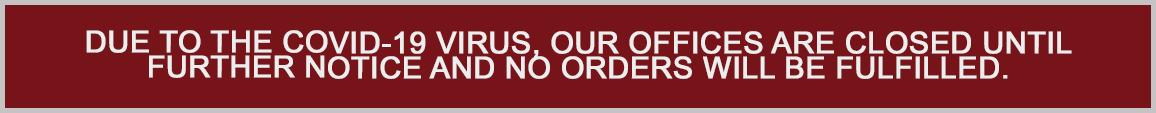 Due to the COVID-19 Virus, our offices are closed until further notice and no orders will be fulfilled.
