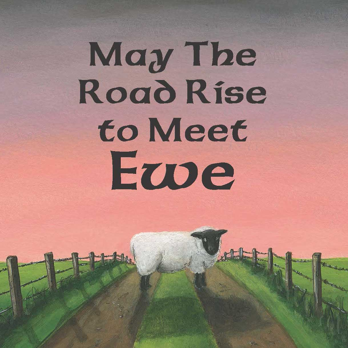 May the Road Rise To Meet Ewe