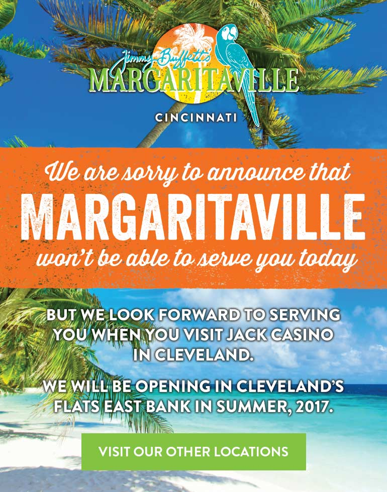 We are sorry to announce that Margaritaville won't be able to serve you today. But we look forward to serving you when you visit Jack Casino in Cleveland. We will be opening in Cleveland's Flats East Bank in summer, 2017. Visit Our Locations >>