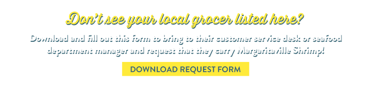 Don't see your local grocer listed here? Download and fill out this form to bring it to their customer service desk or seafood department manager and request that they carry Margaritaville Shrimp!