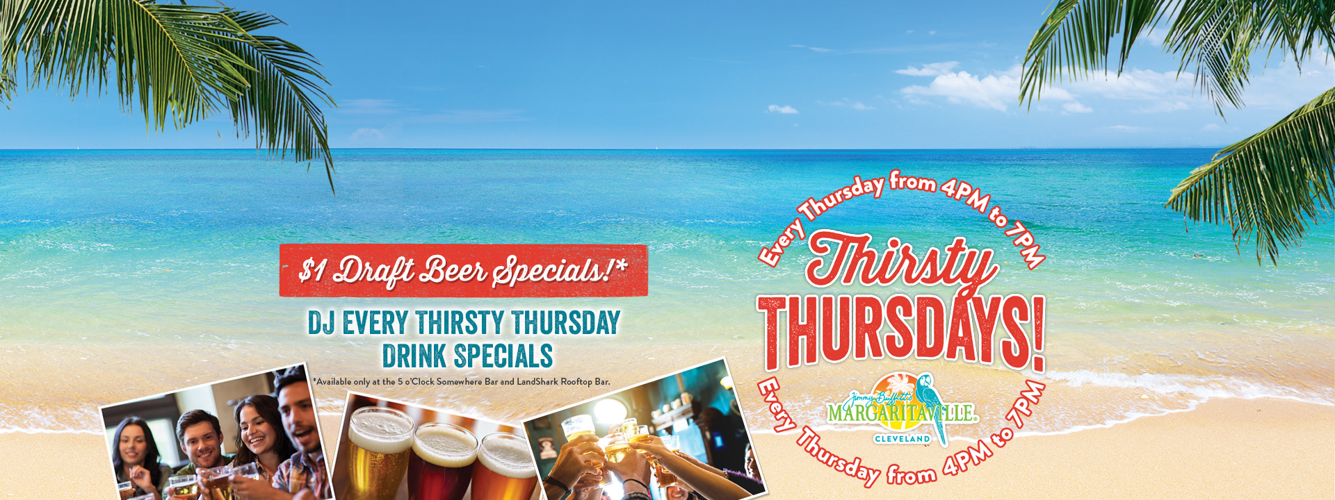 Text on image: Thirsty Thursdays! Every thursday from 4PM to 7PM. $1 Draft Beer Specials! Available only at the 5 o'Clock Somewhere Bar and LandShark Rooftop Bar. DJ every thirsty thursday drink specials