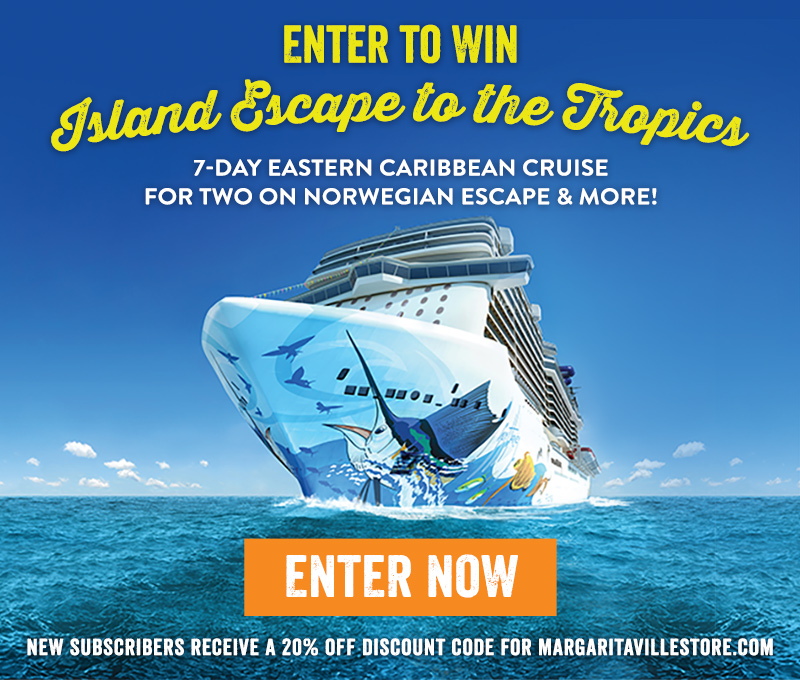 Enter To Win - Island Escape to the Tropics - 7-Day eastern Caribbean Cruise for two on Norwegian Escape & More! - Enter Now - New subscribers receive a 20% off discount code for MargaritavilleStore.com