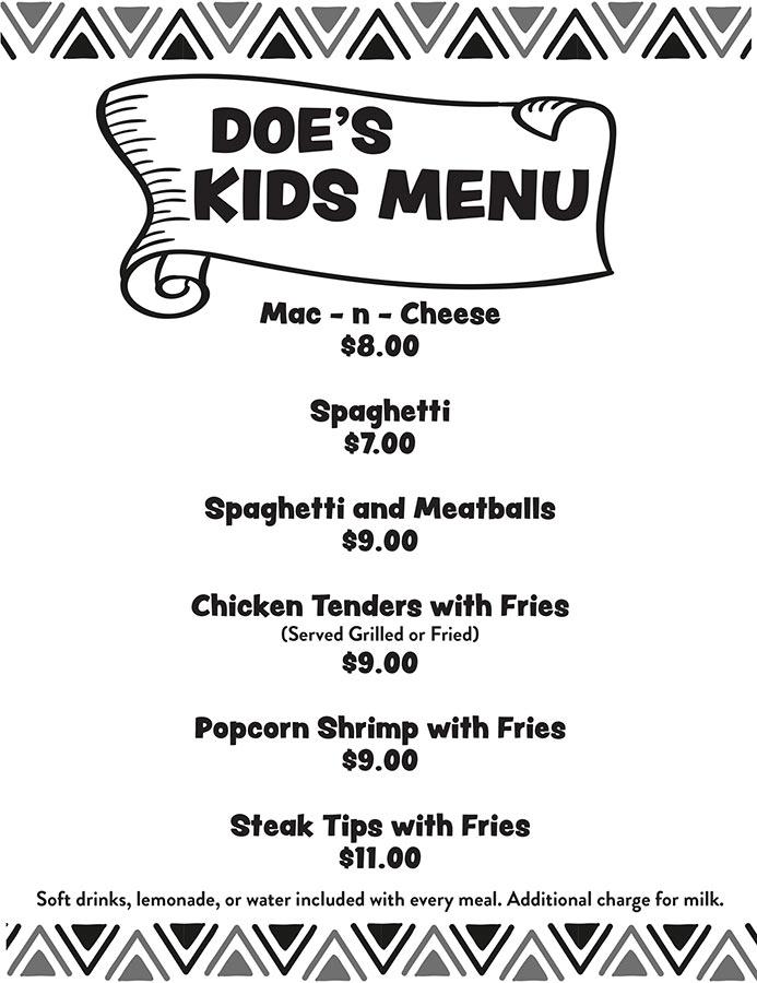 Doe's Kids Menu: Mac-n-Cheese, Spaghetti, Chicken Tenders, Popcorn Shrimp and Steak Tips. Soft drinks, lemonade or water included with every meal. Additional charge for milk.