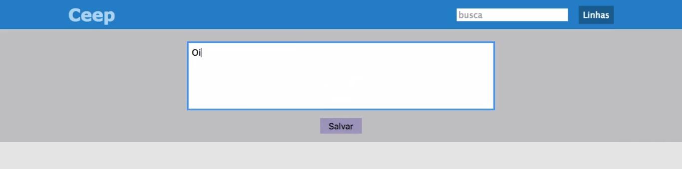 """No topo da página, em uma faixa azul, encontra-se o título """"Ceep"""", com fonte em negrito, na cor cinza, à esquerda. No canto direito, há um campo de busca e à direita dele o botão """"Linhas"""". Abaixo, em uma faixa cor cinza escura, há outro campo, no qual será feito um teste com o texto """"Oi"""". Abaixo, o botão """"Salvar"""". Abaixo, o fundo da página em cor cinza um pouco mais clara."""