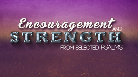 Encouragement and Strength from Selected Psalms