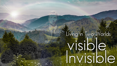 Living in Two Worlds - Visible and Invisible
