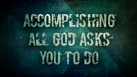 Accomplishing All God Asks YOU to Do