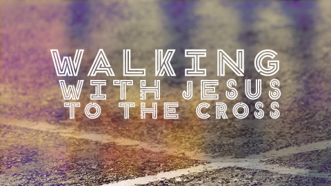Walking With Jesus To The Cross