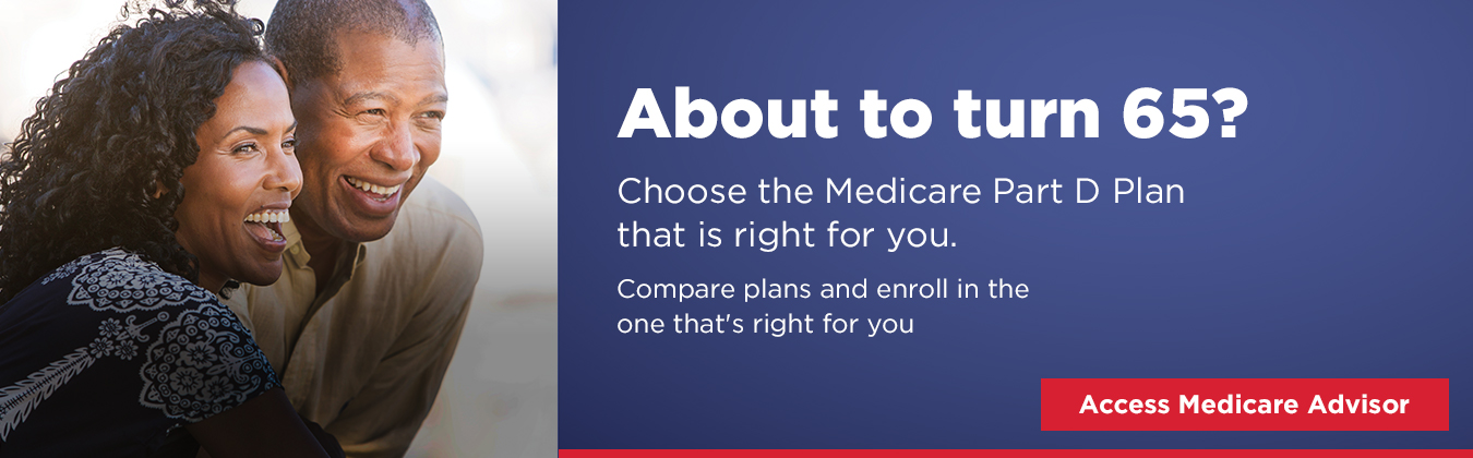 About to turn 65? Choose the Medicare Part D Plan that is right for you Compare plans and enroll in the one that's right for you Access Mecicare Advisor