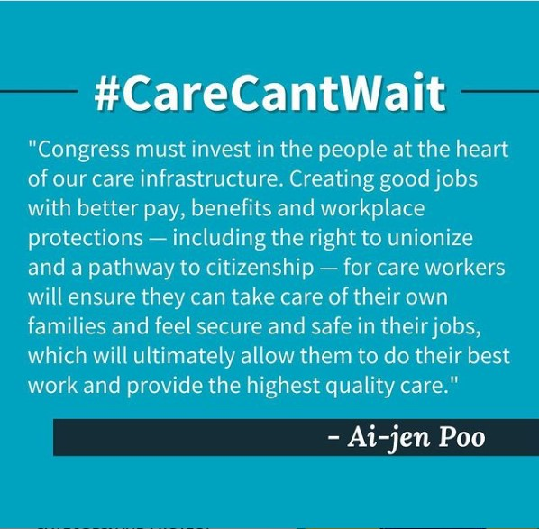 """[Image Description: Photo by Caring Across Generations on April 01, 2021. Image of text that says #CareCantWait """"Congress must invest in the people at the heart of our care infrastructure. Creating good jobs with better pay, benefits and workplace protections including the right to unionize and a pathway to citizenship for care workers will ensure they can take care of their own families and feel secure and safe in their jobs, which will ultimately allow them to do their best work and provide the highest quality care."""" - Ai-jen Poo'.]"""
