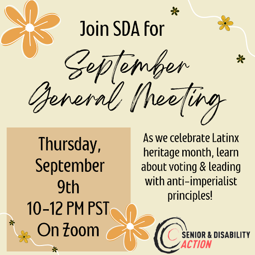 Image Description: Yellow graphic with yellow and orange flowers along the border. Text reads: Join SDA for September General Meeting as we celebrate Latinx heritage month, learn about voting, and leading with anti-imperialist principles. Thursday, September 9th 10-12PM PST on zoom. Senior & Disability Action logo on bottom right.