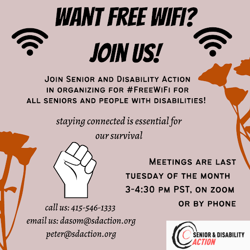 Image description: Pink graphic with bold text reading: Want free WIFI? Join us! Join Senior & Disability Action in organizing for #FreeWifi for all seniors and people with disabilities! Staying connected is essential for our survival. Meetings are last Tuesday of the month 3-4:30PM PST, on zoom or by phone. Call us: 415-546-1333. Email us: dasom@sdaction.org & peter@sdaction.org. Border has orange flowers. Bottom left has Black power fist. Bottom right has senior & disability action logo.