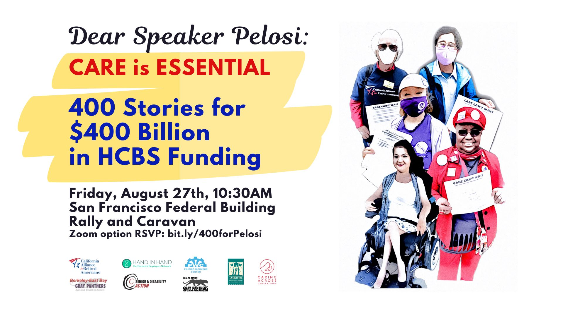 Image Description: Stylized photo of a person in a wheelchair, a caregiver, and older people, holding signs and wearing masks. Text reads: Dear Speaker Pelosi: CARE is ESSENTIAL. 400 Stories for $400 Billion in HCBS Funding. Friday, August 27th, 10:30 AM, San Francisco Federal Building Rally and Caravan. Zoom option RSVP: bit.ly/400forPelosi. Logos of several organizations at the bottom.