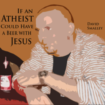 If an Atheist Could Have a Beer with Jesus by David Smalley