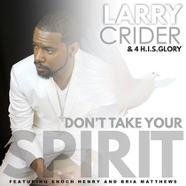 Don't Take Your Spirit (feat. Enoch Henry & Bria Matthews) by Larry Crider & 4 H.I.S.Glory
