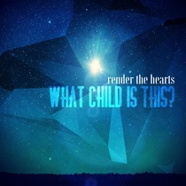 What Child Is This by Render the Hearts