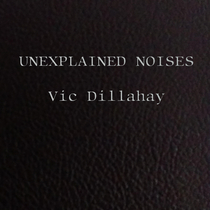 Unexplained Noises by Vic Dillahay