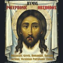 Polyphonic Orthodox Hymns / Bulgarian, Greek, Romanian, Russian, Serbian, Ukrainian Polyphonic Choirs by Various Artists