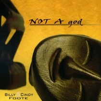NOT A god by Billy and Cindy Foote