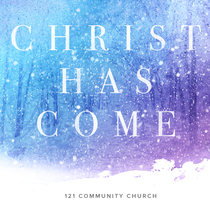 Christ Has Come by 121 Community Church