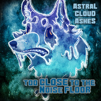 Too Close to the Noise Floor by Astral Cloud Ashes