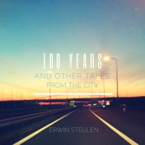 100 Years and Other Tales from the City by Erwin Steijlen