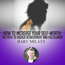 How to Increase Your Self Worth: The Path to Higher Achievement and Fulfillment by Bart Milatz