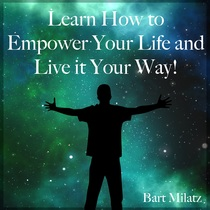Learn How to Empower Your Life and Live It Your Way! by Bart Milatz