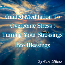 Guided Meditation to Overcome Stress (Turning Your Stressings Into Blessings) by Bart Milatz