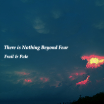 There Is Nothing Beyond Fear by Frail & Pale