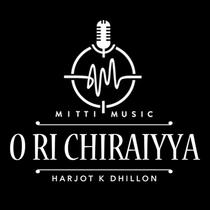 O Ri Chiraiyya by Harjot K Dhillon & Harpreet Bachher