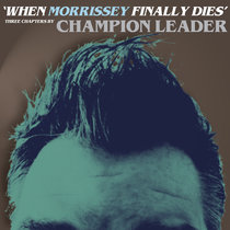 When Morrissey Finally Dies by Champion Leader